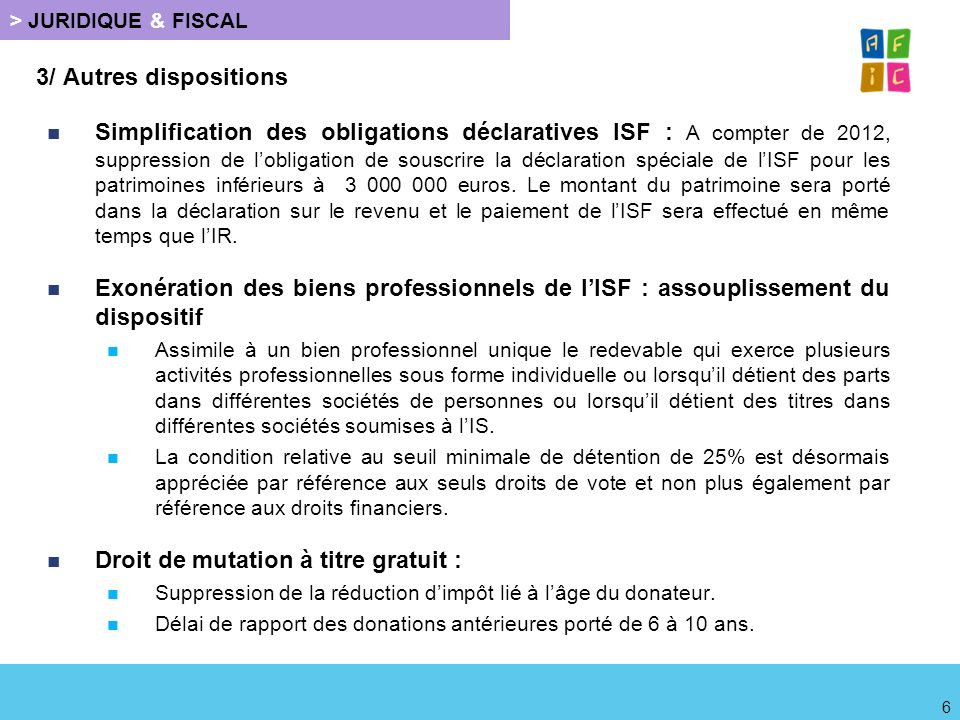 > JURIDIQUE & FISCAL 3/ Autres dispositions Simplification des obligations déclaratives ISF : A compter de 2012, suppression de lobligation de souscri