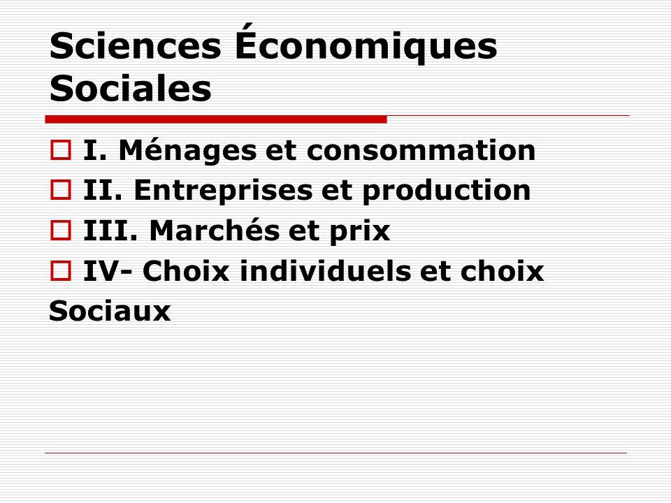 Sciences Économiques Sociales I. Ménages et consommation II. Entreprises et production III. Marchés et prix IV- Choix individuels et choix Sociaux