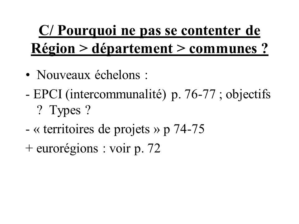 C/ Pourquoi ne pas se contenter de Région > département > communes ? Nouveaux échelons : - EPCI (intercommunalité) p. 76-77 ; objectifs ? Types ? - «