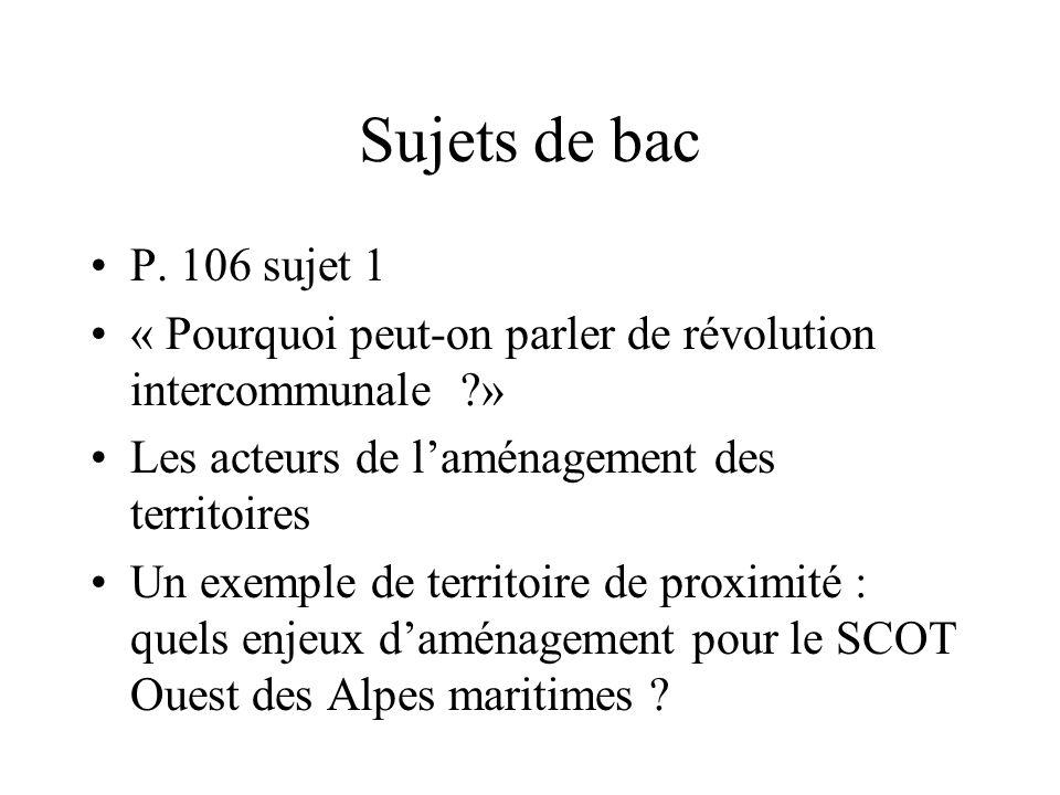 Sujets de bac P. 106 sujet 1 « Pourquoi peut-on parler de révolution intercommunale ?» Les acteurs de laménagement des territoires Un exemple de terri
