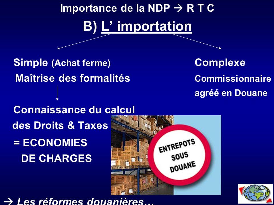 Importance de la NDP R T C B) L importation Simple (Achat ferme) Complexe Maîtrise des formalités Commissionnaire agréé en Douane Connaissance du calc
