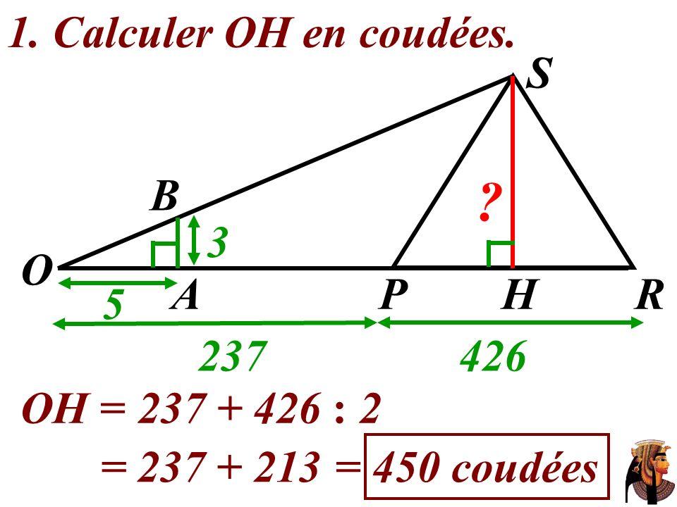 1. Calculer OH en coudées. OH =237 + 426 : 2 = 237 + 213= 450 coudées O 237426 S 5 3 AHRP ? B