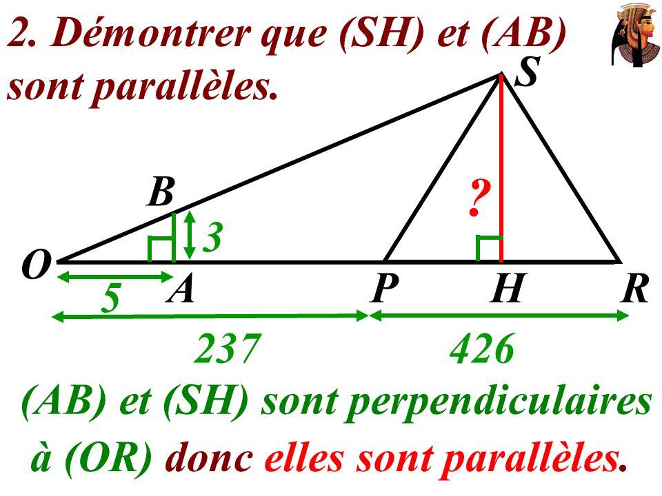 2. Démontrer que (SH) et (AB) sont parallèles. (AB) et (SH) sont perpendiculaires O 237426 S 5 3 AHRP ? B à (OR) donc elles sont parallèles.