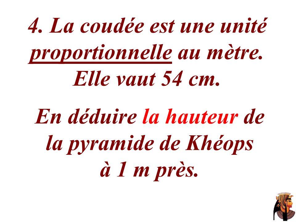 4. La coudée est une unité proportionnelle au mètre. Elle vaut 54 cm. En déduire la hauteur de la pyramide de Khéops à 1 m près.
