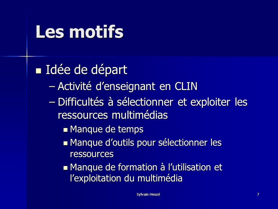 Sylvain Heuzé7 Les motifs Idée de départ Idée de départ –Activité denseignant en CLIN –Difficultés à sélectionner et exploiter les ressources multiméd