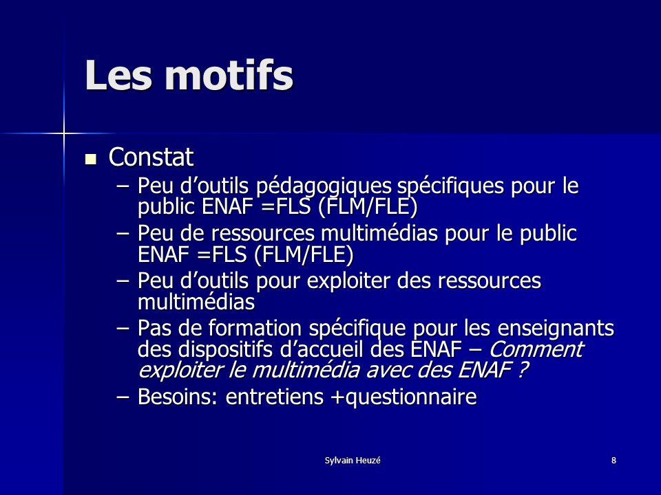 Sylvain Heuzé8 Les motifs Constat Constat –Peu doutils pédagogiques spécifiques pour le public ENAF =FLS (FLM/FLE) –Peu de ressources multimédias pour