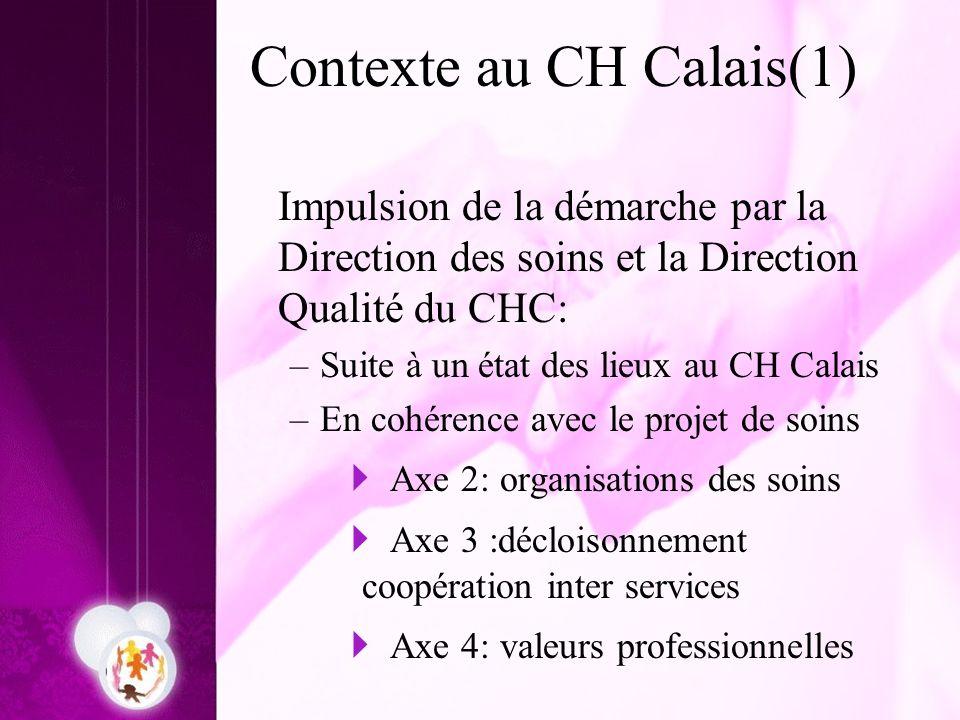 Contexte au CH Calais(1) Impulsion de la démarche par la Direction des soins et la Direction Qualité du CHC: –Suite à un état des lieux au CH Calais –
