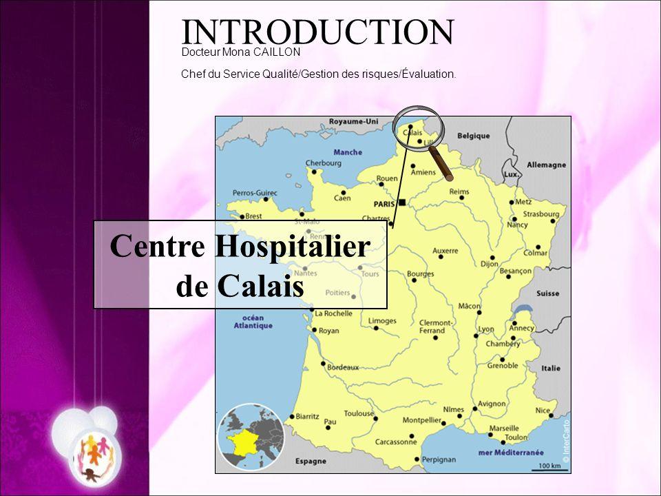 INTRODUCTION Docteur Mona CAILLON Chef du Service Qualité/Gestion des risques/Évaluation. Centre Hospitalier de Calais