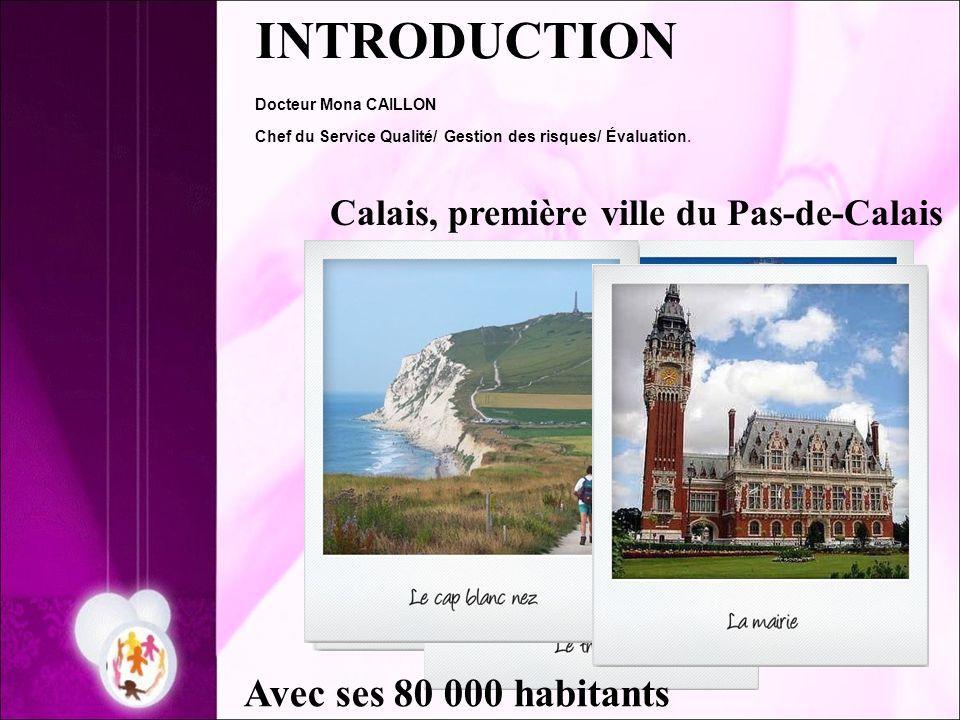 INTRODUCTION Docteur Mona CAILLON Chef du Service Qualité/ Gestion des risques/ Évaluation. Calais, première ville du Pas-de-Calais Avec ses 80 000 ha