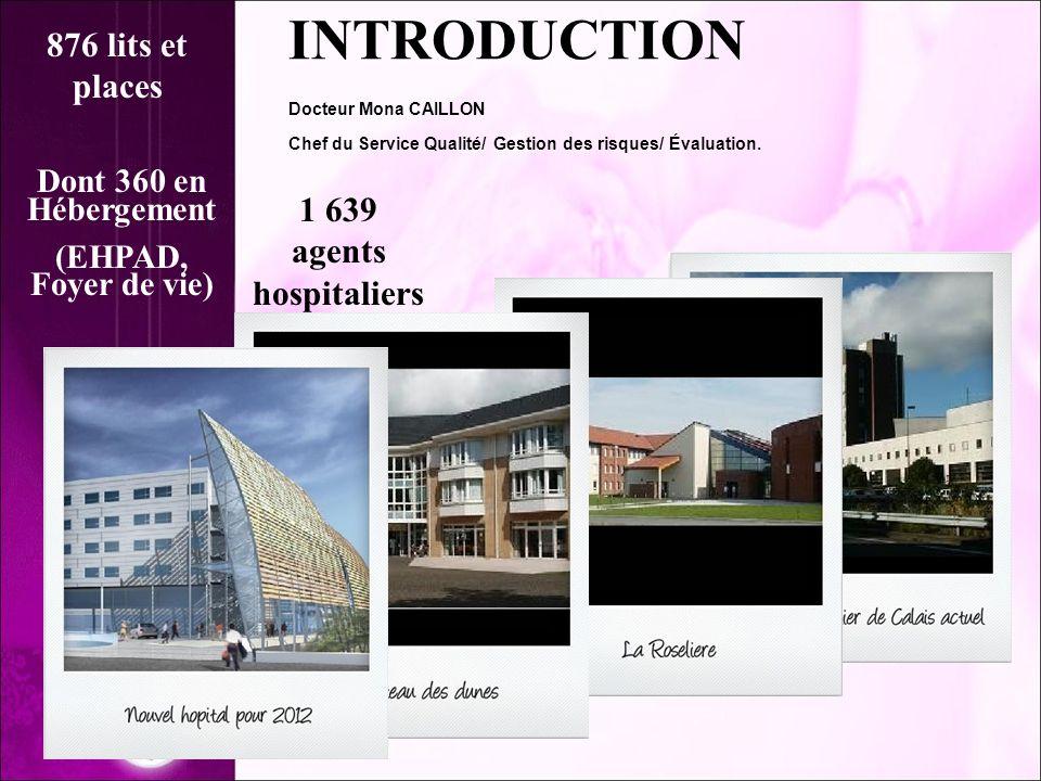 1 639 agents hospitaliers Dont 360 en Hébergement (EHPAD, Foyer de vie) INTRODUCTION Docteur Mona CAILLON Chef du Service Qualité/ Gestion des risques