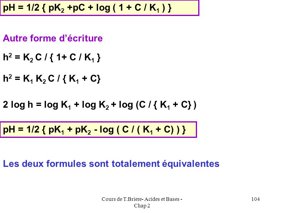 Cours de T.Briere- Acides et Bases - Chap 2 103 K 2 C / h - C h / K 1 = h K 2 C - C h 2 / K 1 = h 2 h 2 + C h 2 / K 1 = K 2 C h 2 { 1+ C / K 1 } = K 2