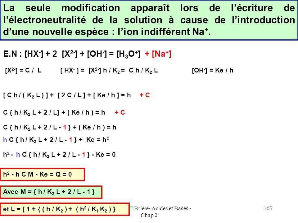 Cours de T.Briere- Acides et Bases - Chap 2 106 Résolution exacte K 2 = [X 2- ] h / [ HX - ] [ HX - ] = [X 2- ] h / K 2 K 1 = [HX - ] h / [ H 2 X ] [