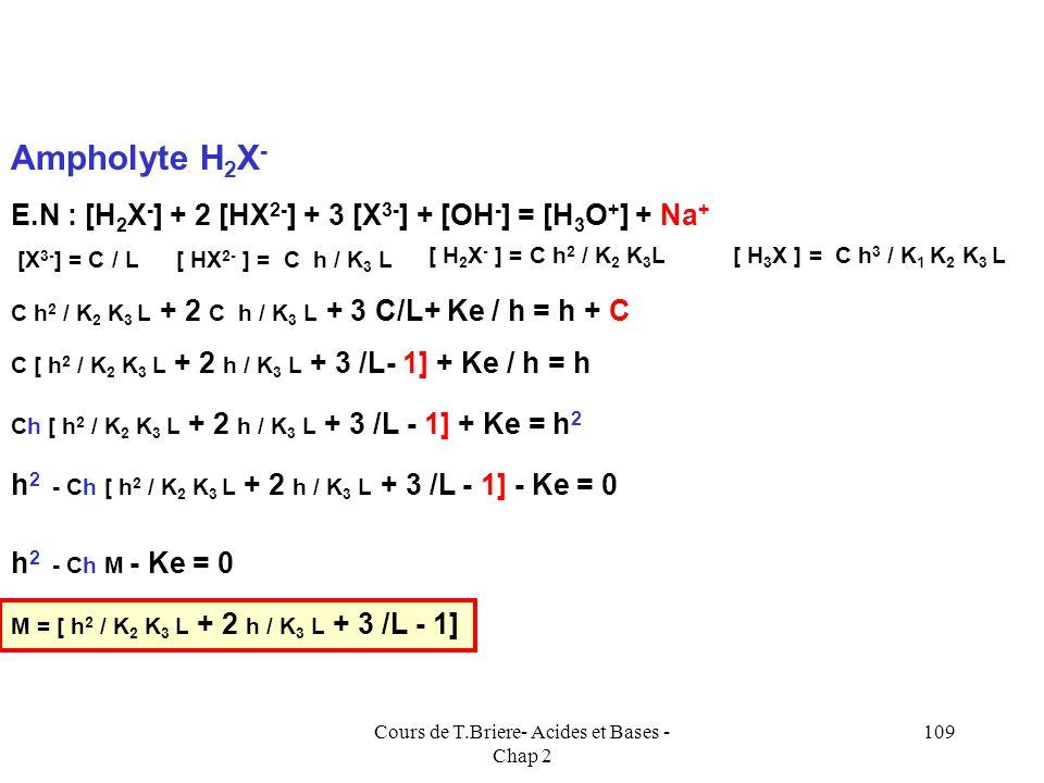 Cours de T.Briere- Acides et Bases - Chap 2 108 Espèces présentes : H 3 X, H 2 X -, HX 2-, X 3-, H 3 O +, OH -, Na + C.M : C = [ H 3 X] + [H 2 X - ] +