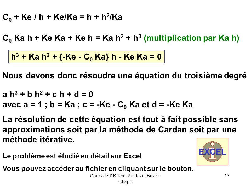 Cours de T.Briere- Acides et Bases - Chap 2 12 La résolution du système est possible et va conduire à une équation du troisième degré. [OH - ]= Ke / [