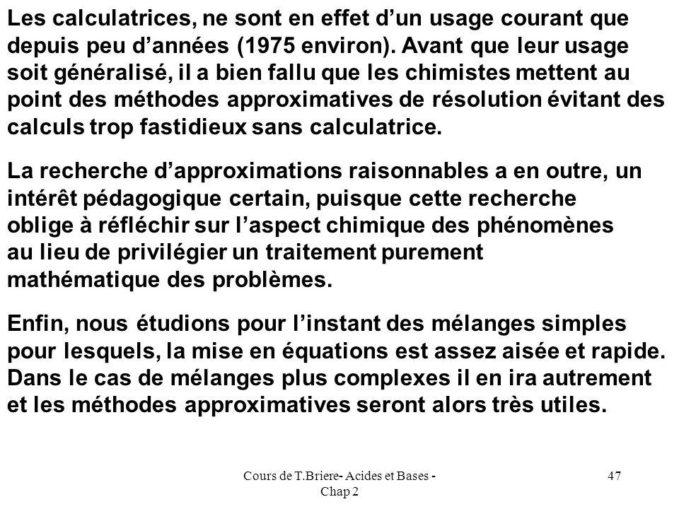 Cours de T.Briere- Acides et Bases - Chap 2 46 ( C 1 M 1 + C 2 M 2 ) h + Ke = h 2 Résolution exacte par itérations : h 2 - ( C 1 M 1 + C 2 M 2 ) h - K