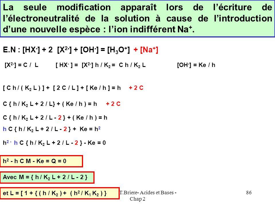 Cours de T.Briere- Acides et Bases - Chap 2 85 pH dune solution de dibase faible K 2 = [X 2- ] h / [ HX - ] [ HX - ] = [X 2- ] h / K 2 K 1 = [HX - ] h