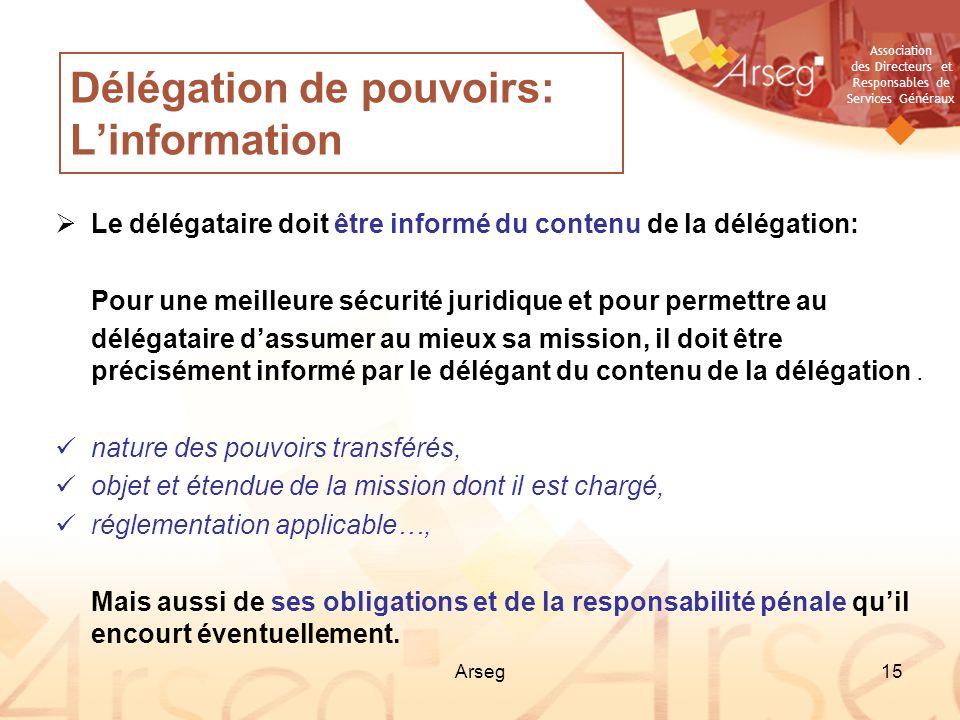 Association des Directeurs et Responsables de Services Généraux Arseg15 Délégation de pouvoirs: Linformation Le délégataire doit être informé du conte