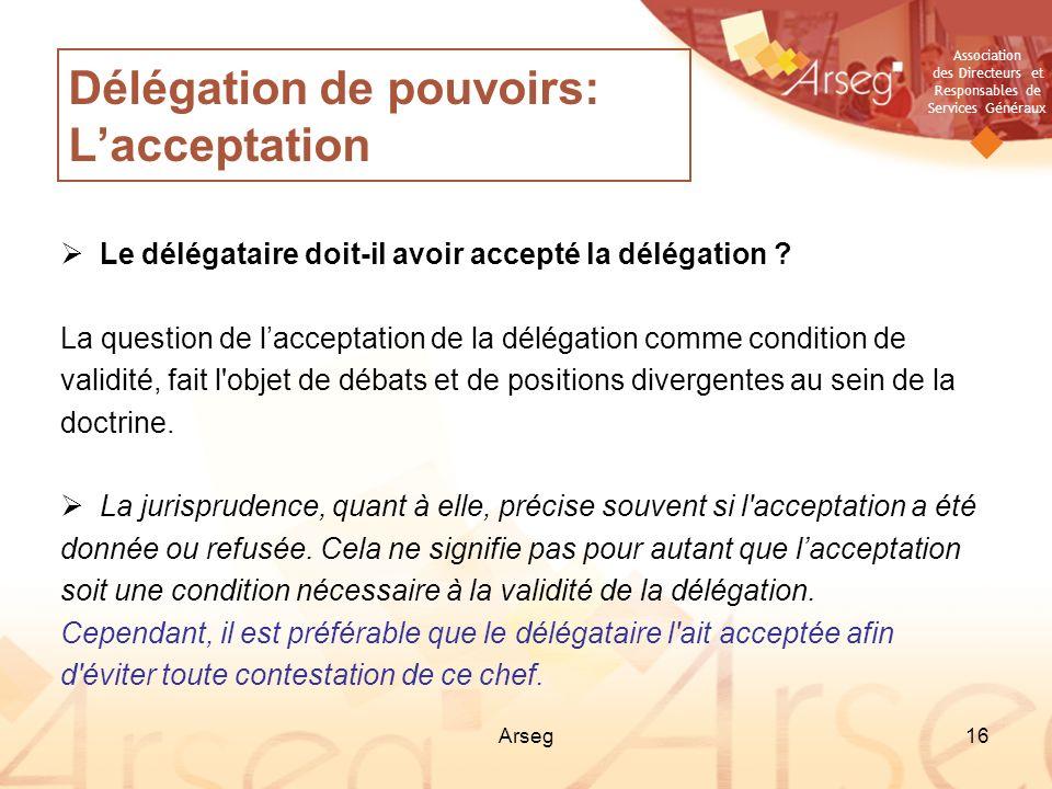 Association des Directeurs et Responsables de Services Généraux Arseg16 Délégation de pouvoirs: Lacceptation Le délégataire doit-il avoir accepté la d