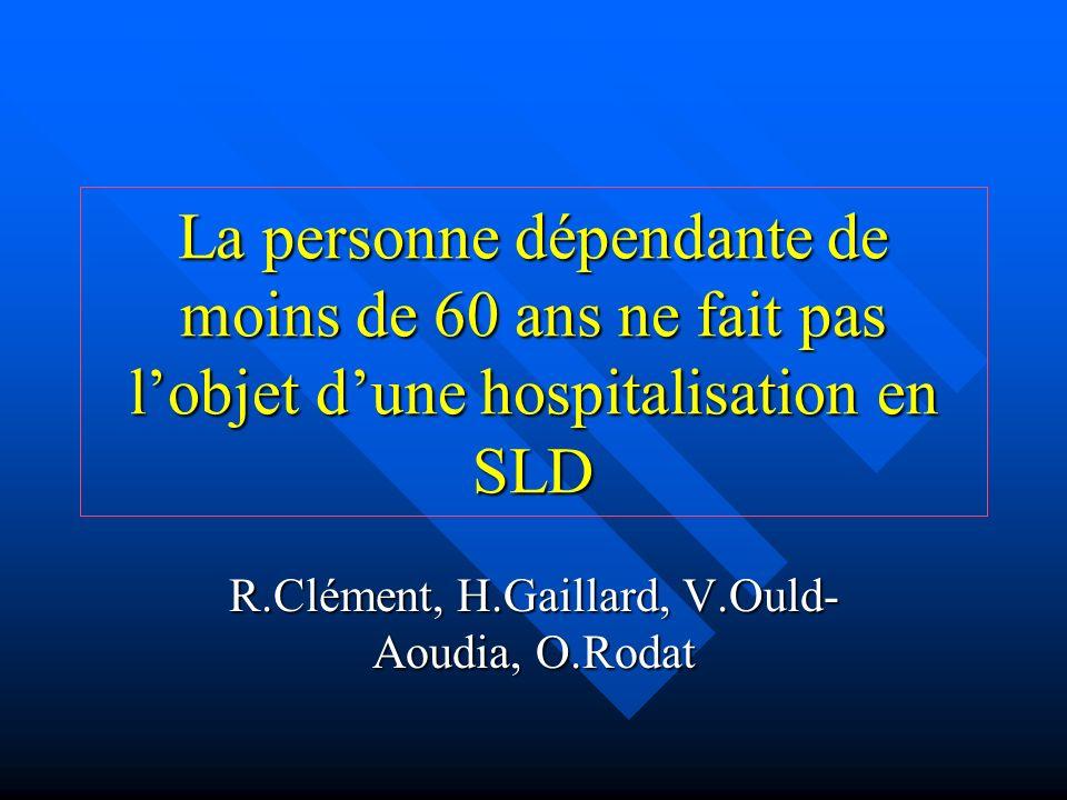 La personne dépendante de moins de 60 ans ne fait pas lobjet dune hospitalisation en SLD R.Clément, H.Gaillard, V.Ould- Aoudia, O.Rodat