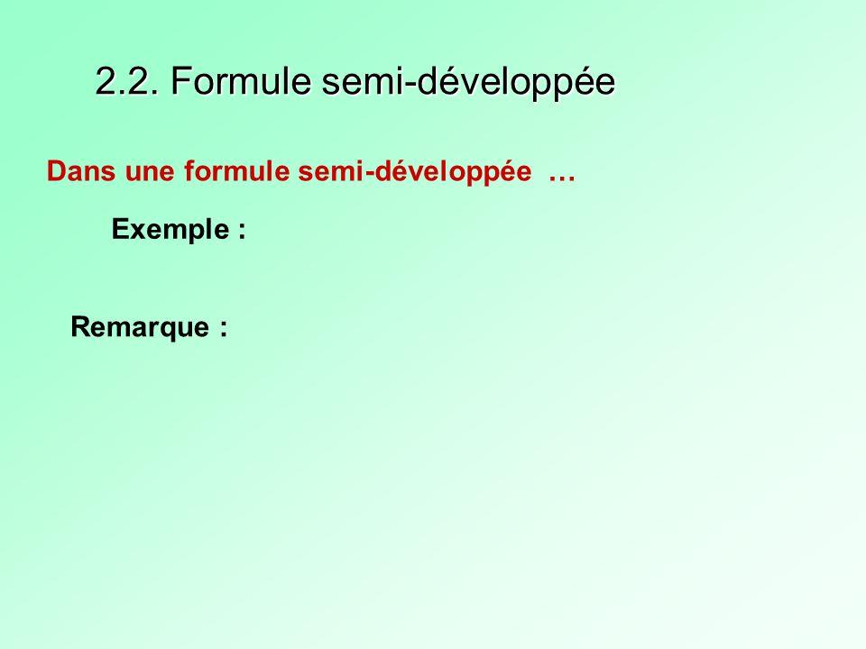 2.2. Formule semi-développée Dans une formule semi-développée … Exemple : Remarque :