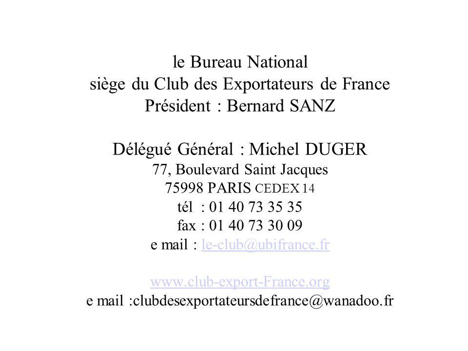 le Bureau National siège du Club des Exportateurs de France Président : Bernard SANZ Délégué Général : Michel DUGER 77, Boulevard Saint Jacques 75998