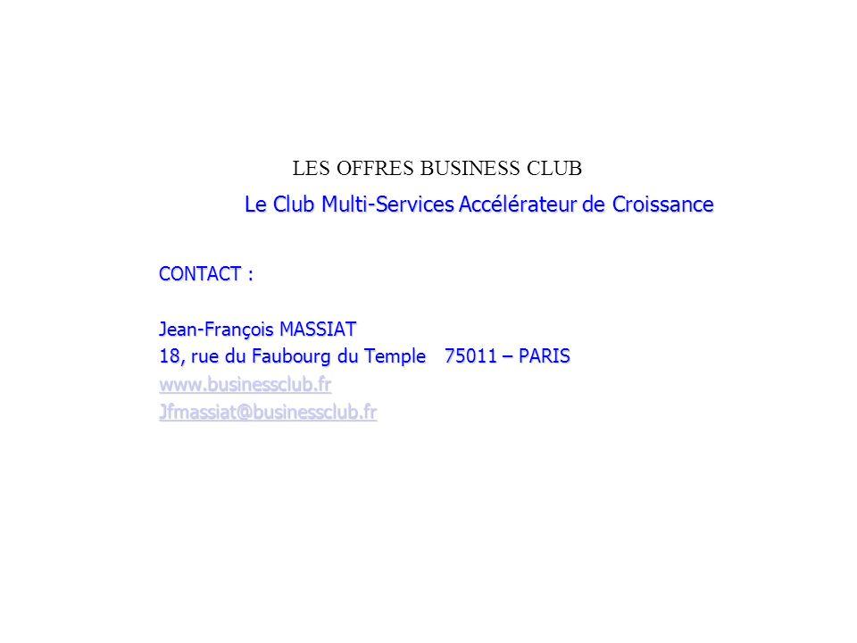 LES OFFRES BUSINESS CLUB Le Club Multi-Services Accélérateur de Croissance CONTACT : Jean-François MASSIAT 18, rue du Faubourg du Temple 75011 – PARIS