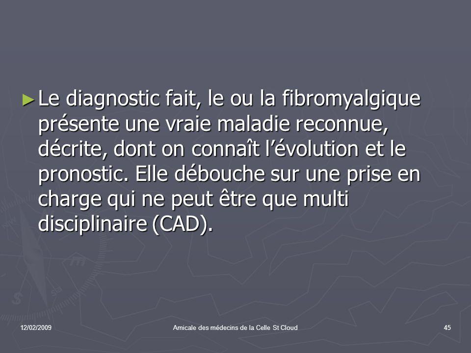 12/02/2009Amicale des médecins de la Celle St Cloud45 Le diagnostic fait, le ou la fibromyalgique présente une vraie maladie reconnue, décrite, dont o