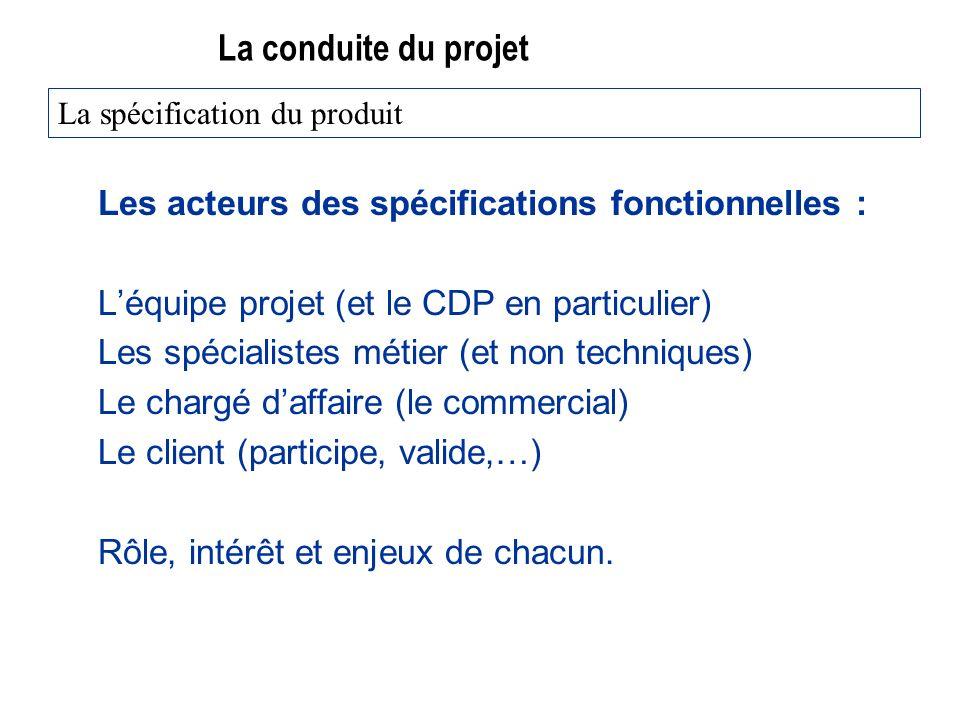 La conduite du projet Les acteurs des spécifications fonctionnelles : Léquipe projet (et le CDP en particulier) Les spécialistes métier (et non techni