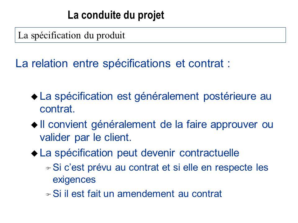 La conduite du projet La relation entre spécifications et contrat : u La spécification est généralement postérieure au contrat. u Il convient générale