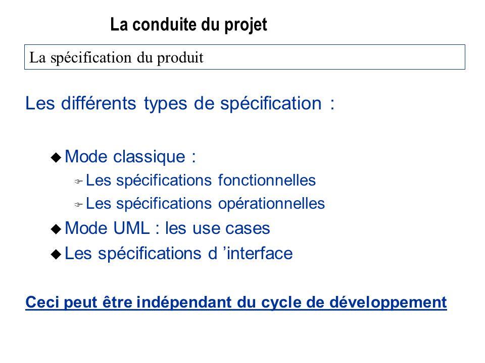 La conduite du projet Les différents types de spécification : u Mode classique : F Les spécifications fonctionnelles F Les spécifications opérationnelles u Mode UML : les use cases u Les spécifications d interface Ceci peut être indépendant du cycle de développement La spécification du produit