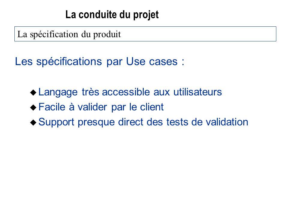 La conduite du projet Les spécifications par Use cases : u Langage très accessible aux utilisateurs u Facile à valider par le client u Support presque