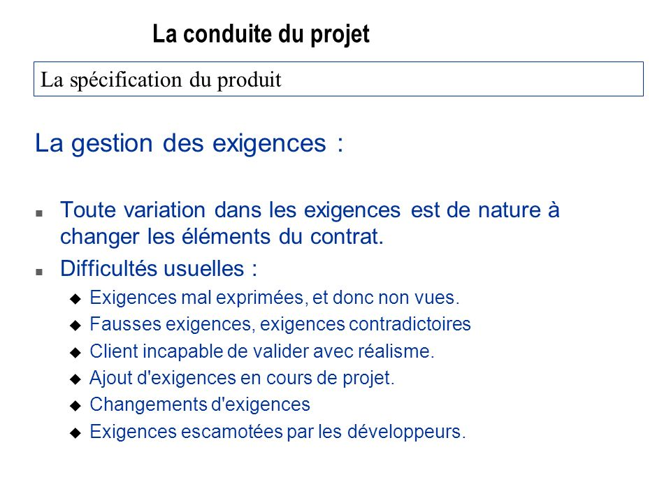 La conduite du projet La gestion des exigences : n Toute variation dans les exigences est de nature à changer les éléments du contrat. n Difficultés u