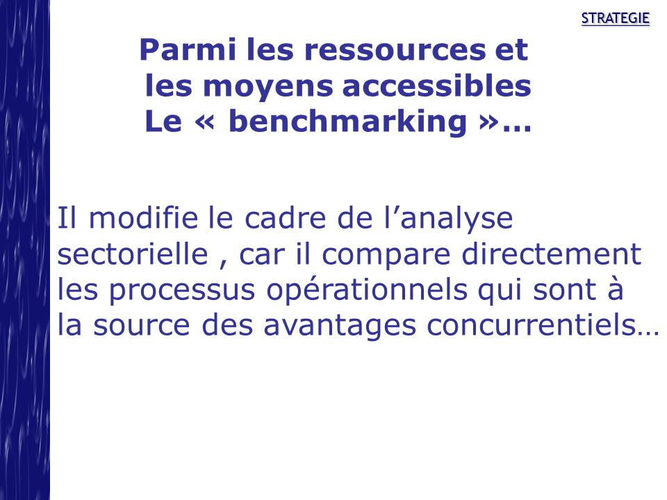 STRATEGIESTRATEGIE Parmi les ressources et les moyens accessibles Le « benchmarking »… Il modifie le cadre de lanalyse sectorielle, car il compare dir