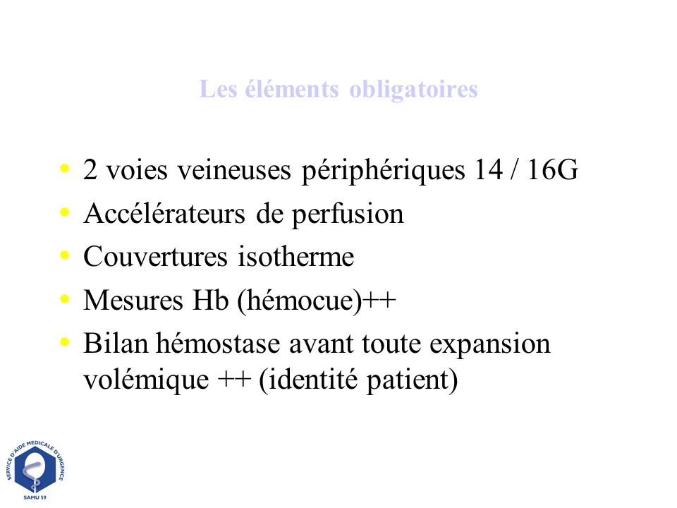 Les éléments obligatoires 2 voies veineuses périphériques 14 / 16G Accélérateurs de perfusion Couvertures isotherme Mesures Hb (hémocue)++ Bilan hémos