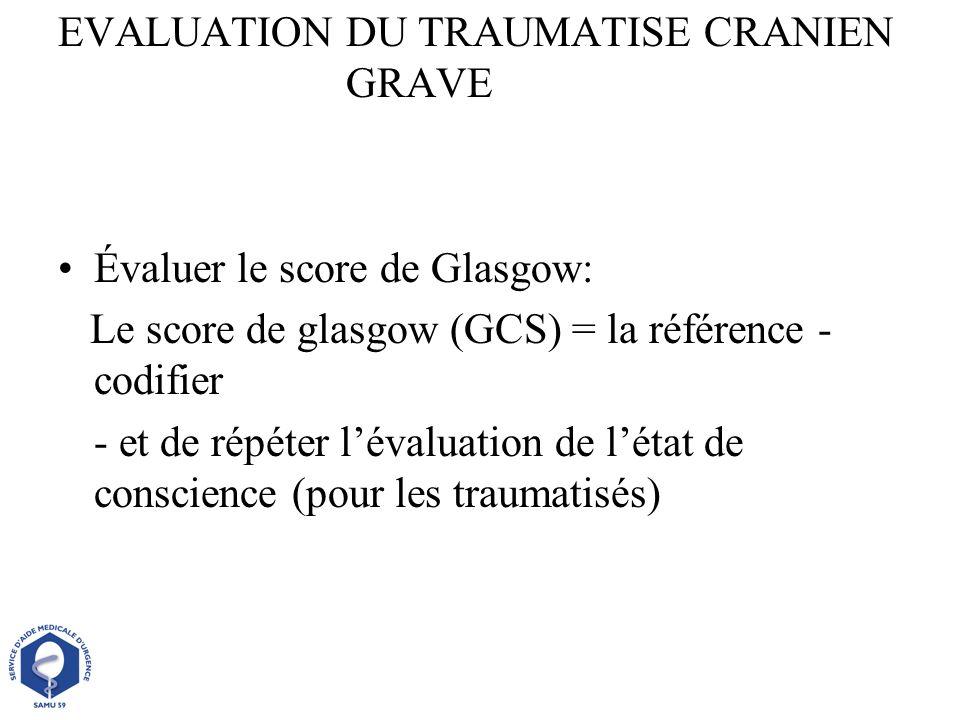 EVALUATION DU TRAUMATISE CRANIEN GRAVE Évaluer le score de Glasgow: Le score de glasgow (GCS) = la référence - codifier - et de répéter lévaluation de