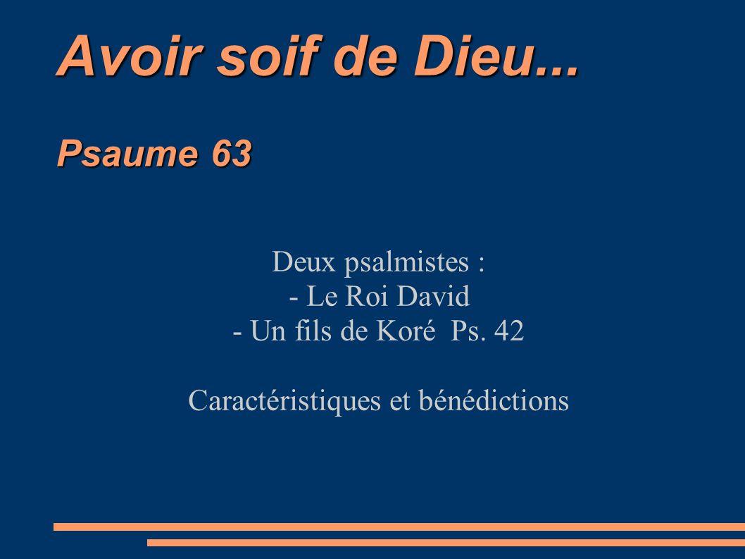 Avoir soif de Dieu... Psaume 63 Deux psalmistes : - Le Roi David - Un fils de Koré Ps. 42 Caractéristiques et bénédictions
