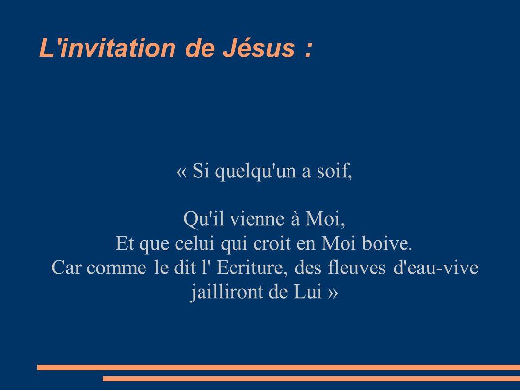 L'invitation de Jésus : « Si quelqu'un a soif, Qu'il vienne à Moi, Et que celui qui croit en Moi boive. Car comme le dit l' Ecriture, des fleuves d'ea
