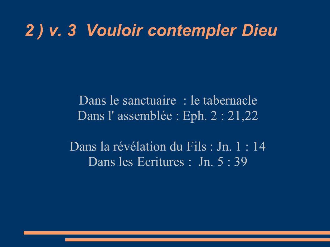 2 ) v. 3 Vouloir contempler Dieu Dans le sanctuaire : le tabernacle Dans l' assemblée : Eph. 2 : 21,22 Dans la révélation du Fils : Jn. 1 : 14 Dans le