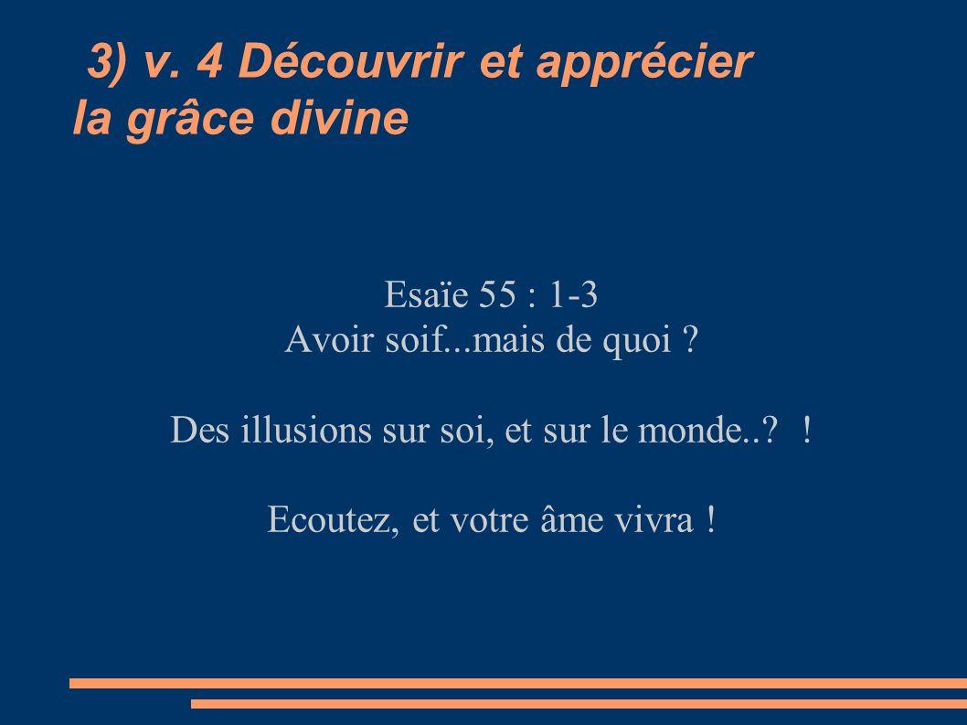 3) v. 4 Découvrir et apprécier la grâce divine Esaïe 55 : 1-3 Avoir soif...mais de quoi ? Des illusions sur soi, et sur le monde..? ! Ecoutez, et votr