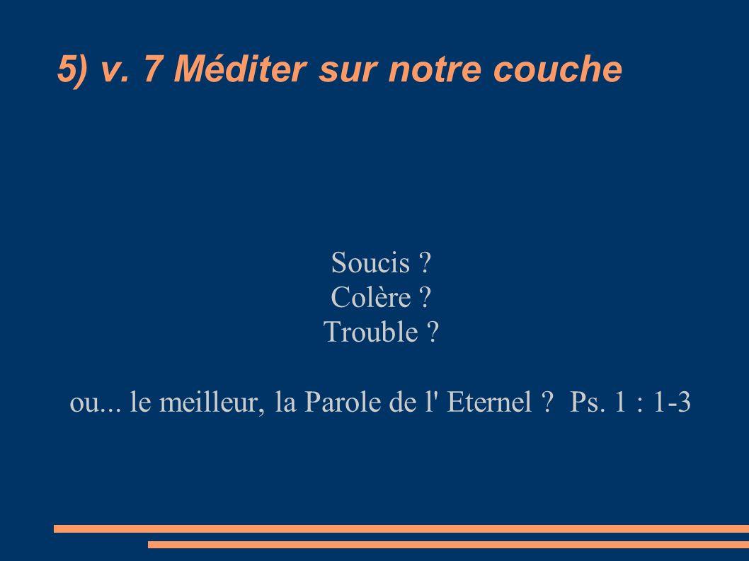 5) v. 7 Méditer sur notre couche Soucis ? Colère ? Trouble ? ou... le meilleur, la Parole de l' Eternel ? Ps. 1 : 1-3