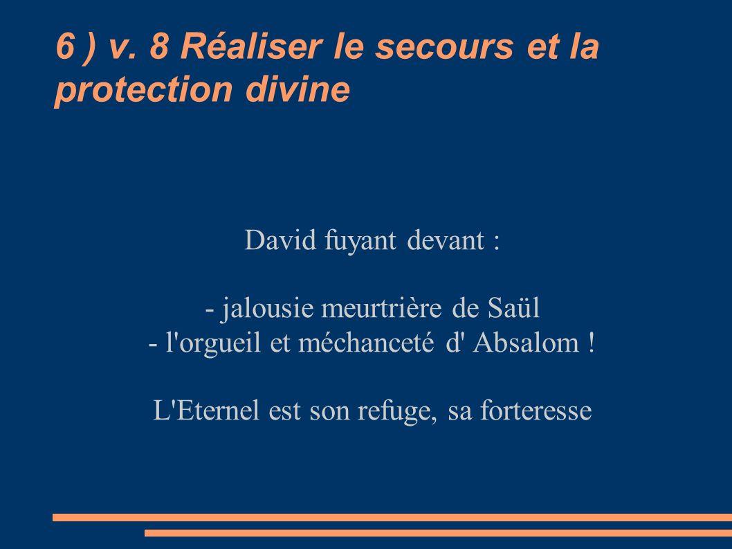 6 ) v. 8 Réaliser le secours et la protection divine David fuyant devant : - jalousie meurtrière de Saül - l'orgueil et méchanceté d' Absalom ! L'Eter