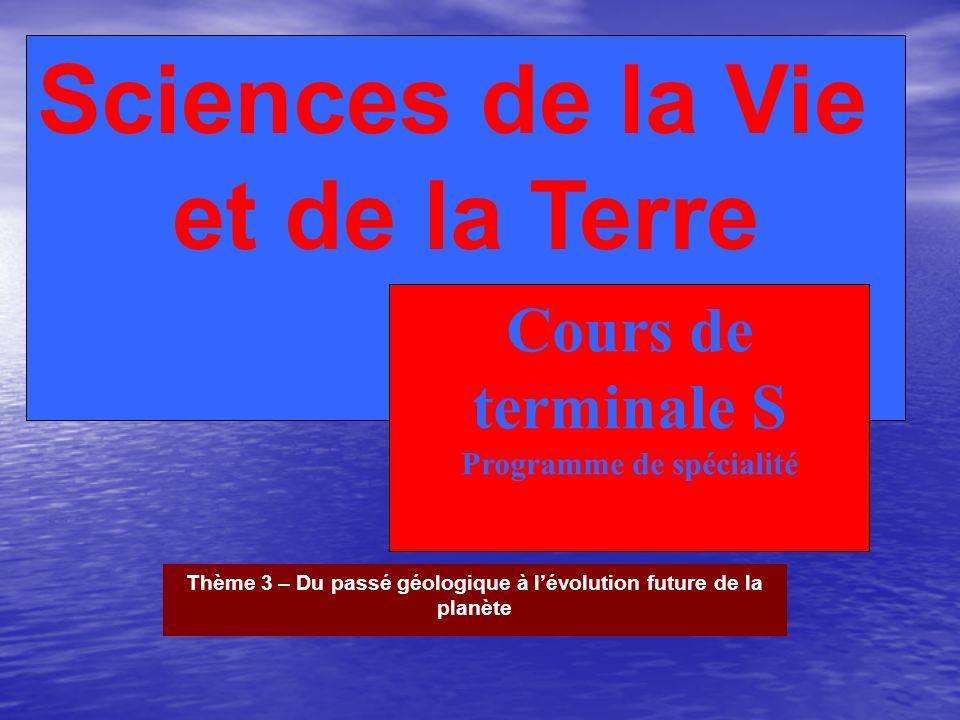 Sciences de la Vie et de la Terre Cours de terminale S Programme de spécialité Thème 3 – Du passé géologique à lévolution future de la planète