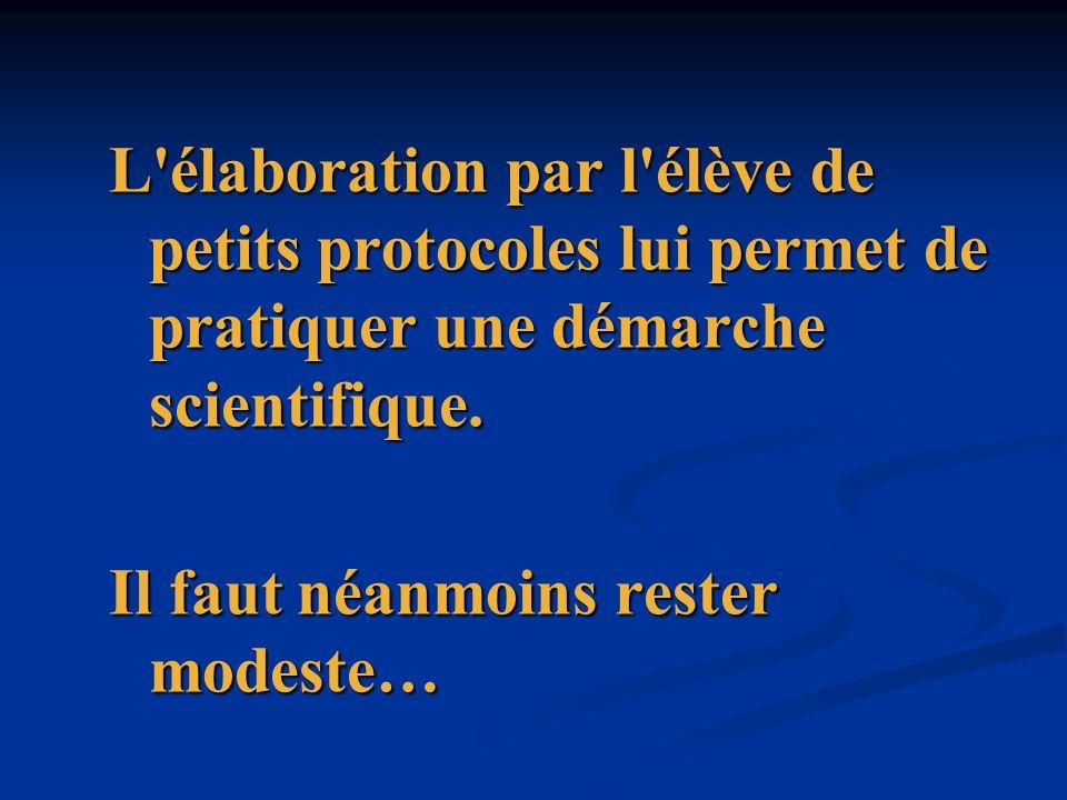 L'élaboration par l'élève de petits protocoles lui permet de pratiquer une démarche scientifique. Il faut néanmoins rester modeste…