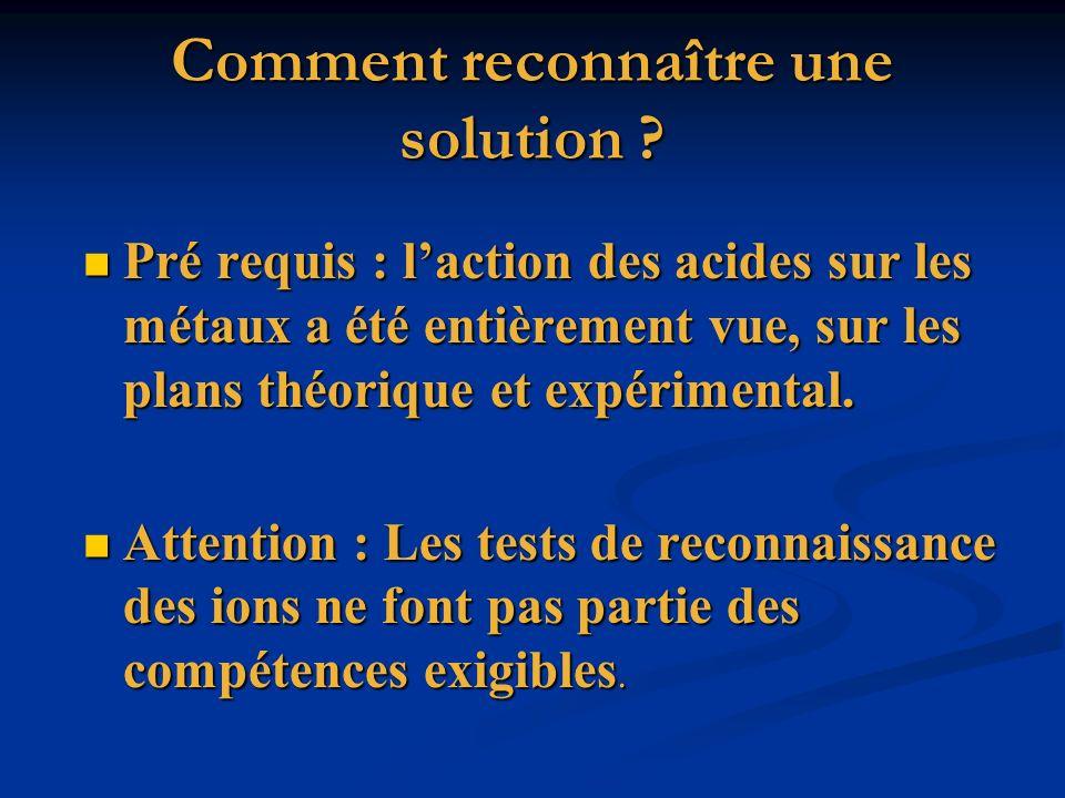 Comment reconnaître une solution ? Pré requis : laction des acides sur les métaux a été entièrement vue, sur les plans théorique et expérimental. Pré