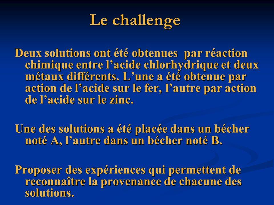 Le challenge Le challenge Deux solutions ont été obtenues par réaction chimique entre lacide chlorhydrique et deux métaux différents. Lune a été obten