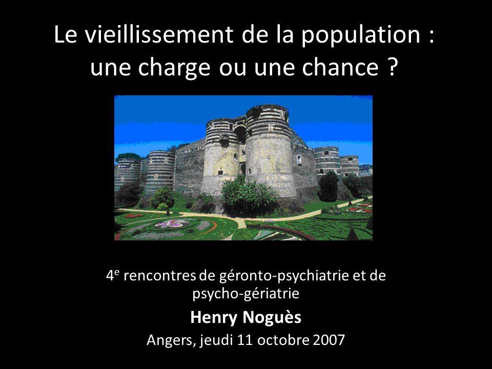 Le vieillissement de la population : une charge ou une chance ? 4 e rencontres de géronto-psychiatrie et de psycho-gériatrie Henry Noguès Angers, jeud