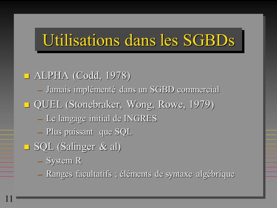 11 Utilisations dans les SGBDs n ALPHA (Codd, 1978) –Jamais implémenté dans un SGBD commercial n QUEL (Stonebraker, Wong, Rowe, 1979) –Le langage init
