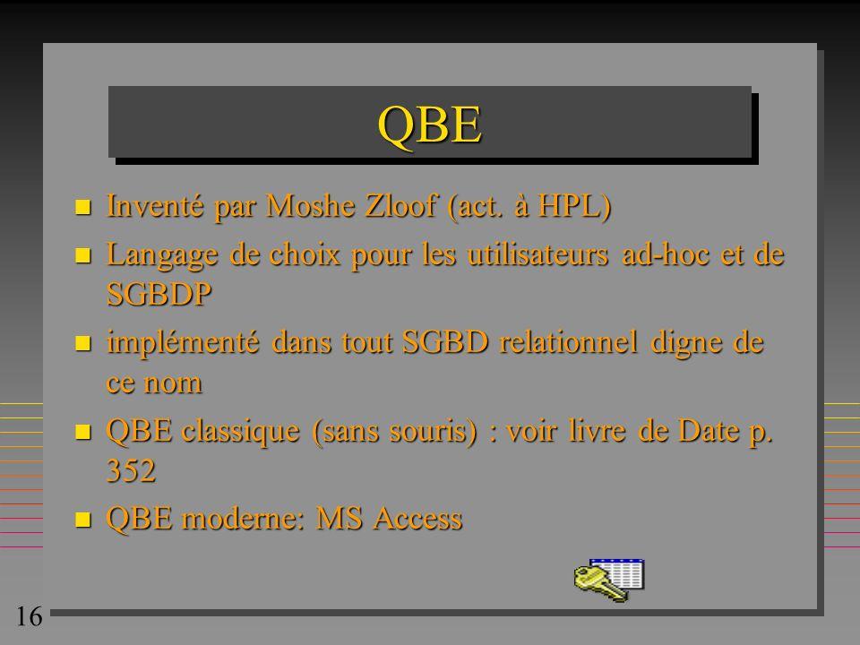 16 QBEQBE n Inventé par Moshe Zloof (act. à HPL) n Langage de choix pour les utilisateurs ad-hoc et de SGBDP n implémenté dans tout SGBD relationnel d