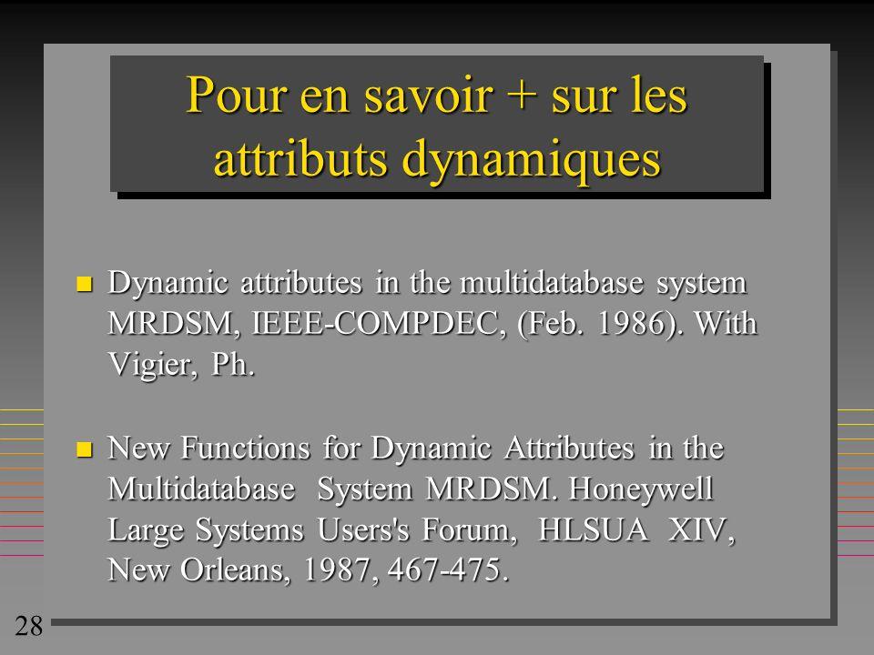 28 Pour en savoir + sur les attributs dynamiques n Dynamic attributes in the multidatabase system MRDSM, IEEE-COMPDEC, (Feb. 1986). With Vigier, Ph. n