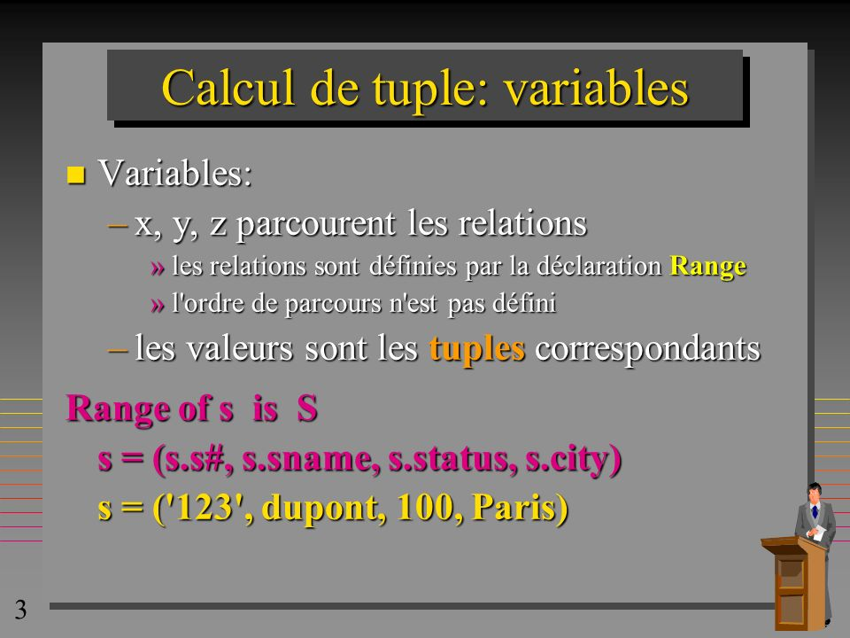 4 Calcul de tuple: variables n Le parcours peut être à travers plusieurs relations Range of s is R1, R2...Rn –Les relations doivent être union-compatibles n les déclarations de parcours peuvent être imbriquées avec les expressions de calcul de tuple Range of s is (s where s.STATUS > 100)